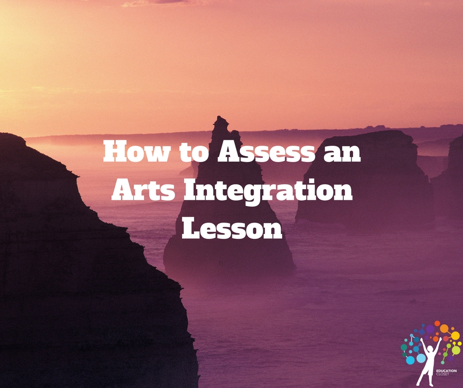 How to Assess an Arts Integration Lesson, Assessment, Education Closet