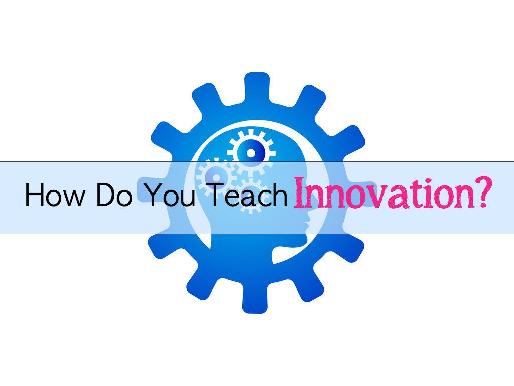 Innovative Classroom Resources ~ Teaching innovation how do you teach
