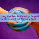 Using the Arts to Build Empathy, the Ultimate 21st Century Skill